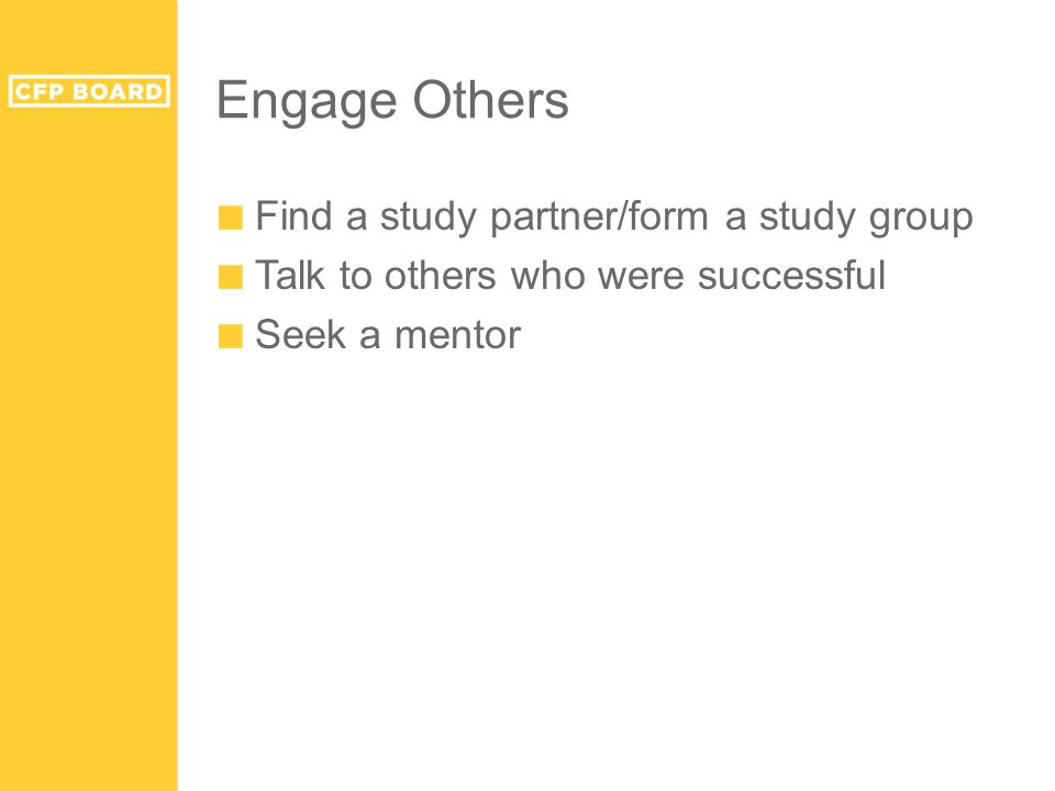 Engage Others ■ Find a study partner/form a study group ■ Talk to others who were successful ■ Seek a mentor