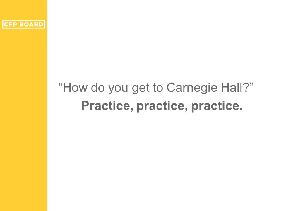 """How do you get to Carnegie Hall?"" Practice, practice, practice."