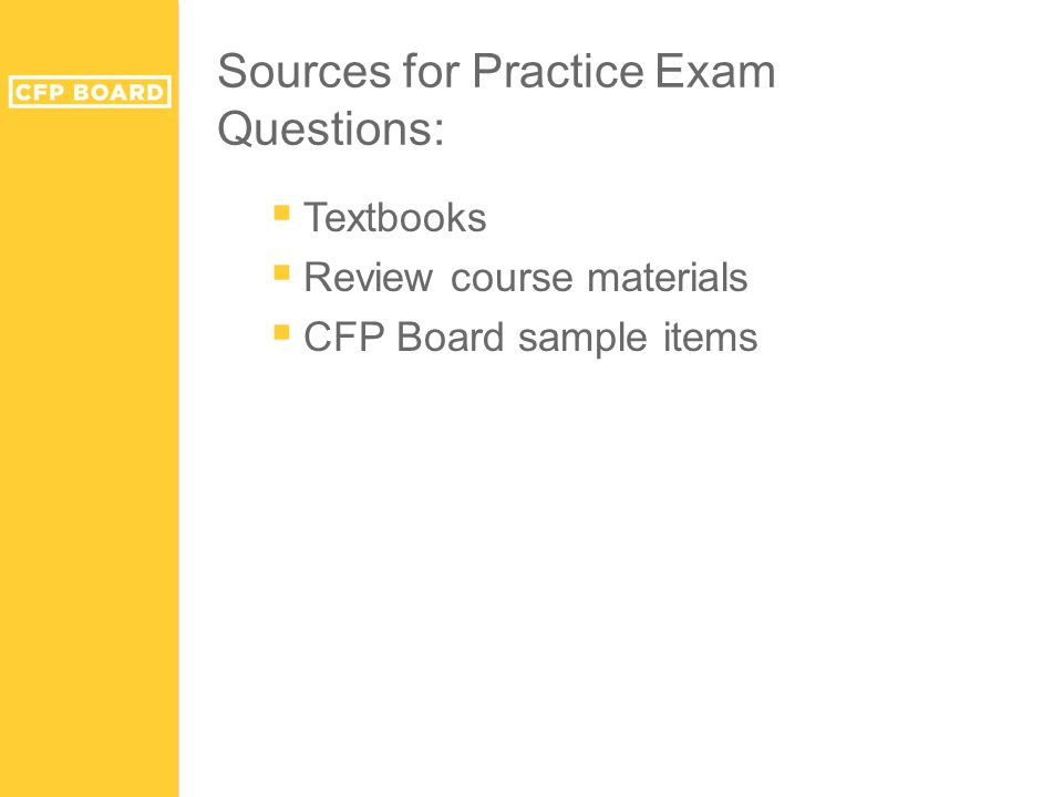 Sources for Practice Exam Questions:  Textbooks  Review course materials  CFP Board sample items