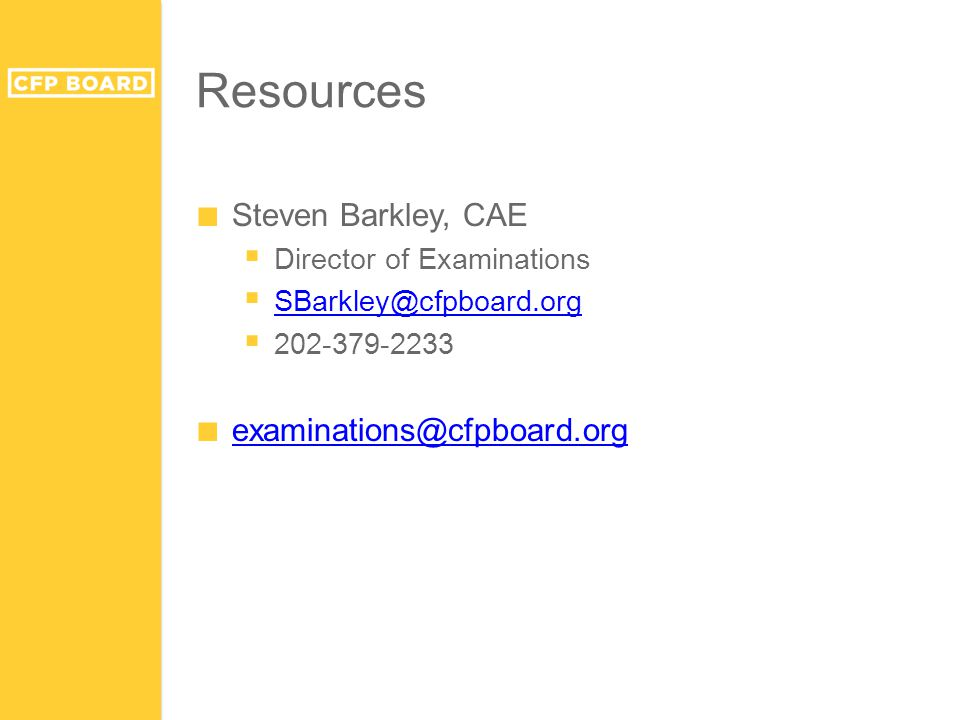 Resources ■ Steven Barkley, CAE  Director of Examinations  SBarkley@cfpboard.org SBarkley@cfpboard.org  202-379-2233 ■ examinations@cfpboard.org ex
