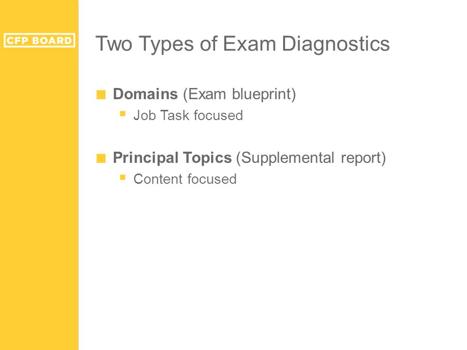 Two Types of Exam Diagnostics ■ Domains (Exam blueprint)  Job Task focused ■ Principal Topics (Supplemental report)  Content focused