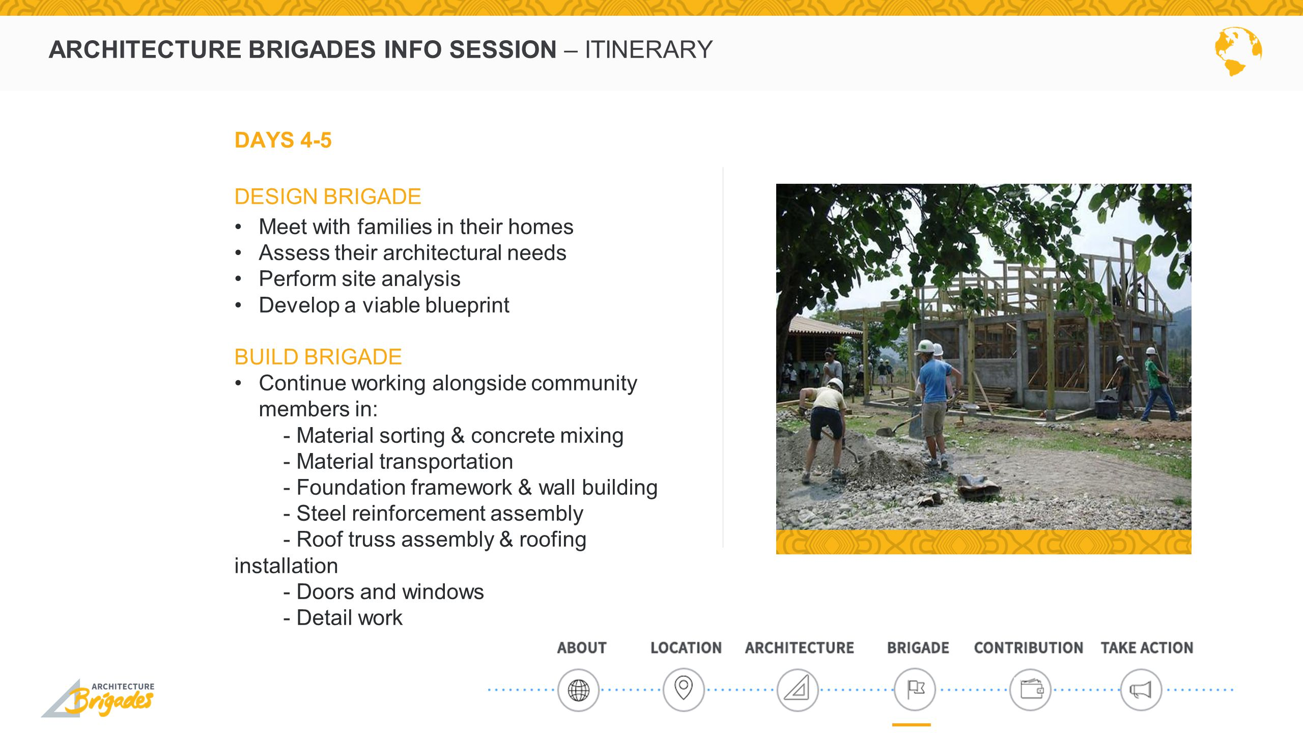 ARCHITECTURE BRIGADES INFO SESSION – ITINERARY DAYS 4-5 DESIGN BRIGADE Meet with families in their homes Assess their architectural needs Perform site analysis Develop a viable blueprint BUILD BRIGADE Continue working alongside community members in: - Material sorting & concrete mixing - Material transportation - Foundation framework & wall building - Steel reinforcement assembly - Roof truss assembly & roofing installation - Doors and windows - Detail work