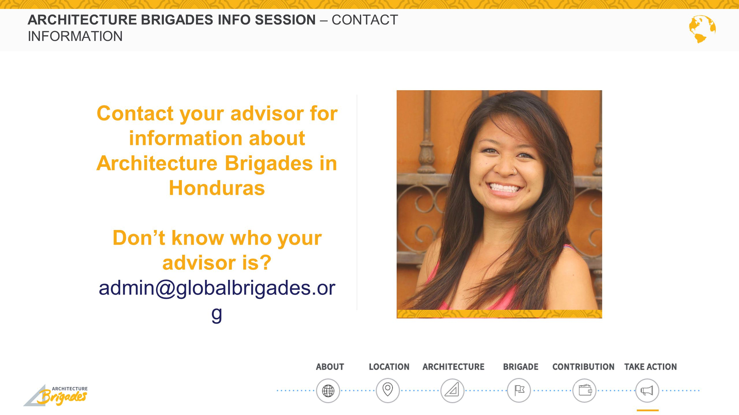 ARCHITECTURE BRIGADES INFO SESSION – CONTACT INFORMATION Contact your advisor for information about Architecture Brigades in Honduras Don't know who your advisor is.