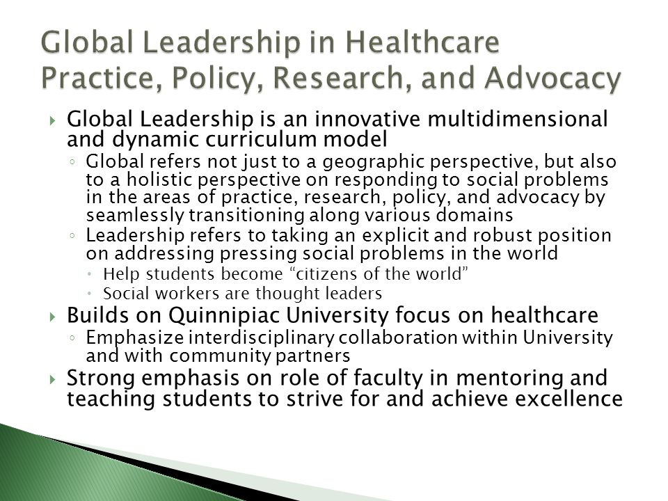  Global Leadership is an innovative multidimensional and dynamic curriculum model ◦ Global refers not just to a geographic perspective, but also to a holistic perspective on responding to social problems in the areas of practice, research, policy, and advocacy by seamlessly transitioning along various domains ◦ Leadership refers to taking an explicit and robust position on addressing pressing social problems in the world  Help students become citizens of the world  Social workers are thought leaders  Builds on Quinnipiac University focus on healthcare ◦ Emphasize interdisciplinary collaboration within University and with community partners  Strong emphasis on role of faculty in mentoring and teaching students to strive for and achieve excellence