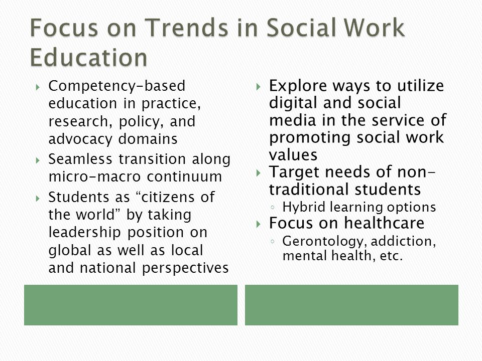  Competency-based education in practice, research, policy, and advocacy domains  Seamless transition along micro-macro continuum  Students as citizens of the world by taking leadership position on global as well as local and national perspectives  Explore ways to utilize digital and social media in the service of promoting social work values  Target needs of non- traditional students ◦ Hybrid learning options  Focus on healthcare ◦ Gerontology, addiction, mental health, etc.