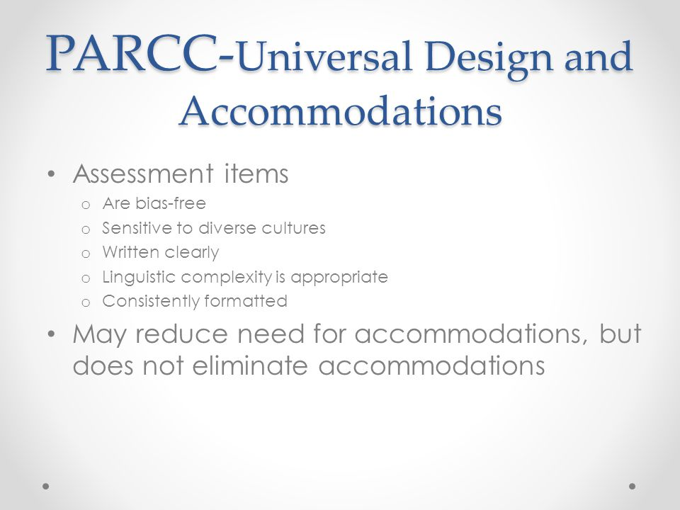 PARCC- Universal Design and Accommodations PARCC- Universal Design and Accommodations Assessment items o Are bias-free o Sensitive to diverse cultures o Written clearly o Linguistic complexity is appropriate o Consistently formatted May reduce need for accommodations, but does not eliminate accommodations
