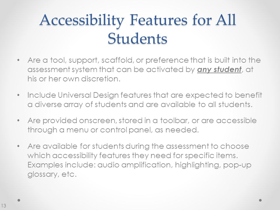 Accessibility Features for All Students Are a tool, support, scaffold, or preference that is built into the assessment system that can be activated by any student, at his or her own discretion.