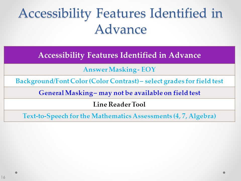 Accessibility Features Identified in Advance 16 Accessibility Features Identified in Advance Answer Masking - EOY Background/Font Color (Color Contrast) – select grades for field test General Masking – may not be available on field test Line Reader Tool Text-to-Speech for the Mathematics Assessments (4, 7, Algebra)