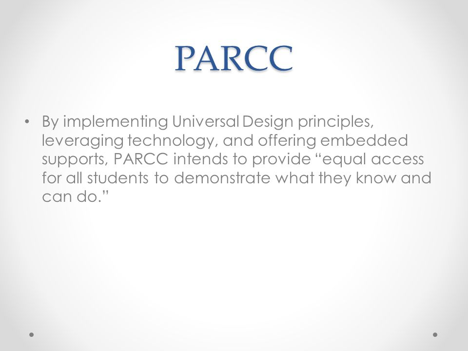 PARCC Goals for Student Access Apply principles of Universal Design Provide opportunity for students to accurately demonstrate their knowledge and skills Measure the full range of complexity of the standards Use technology for delivering assessment components Establish Committees on Accessibility, Accommodations, and Fairness