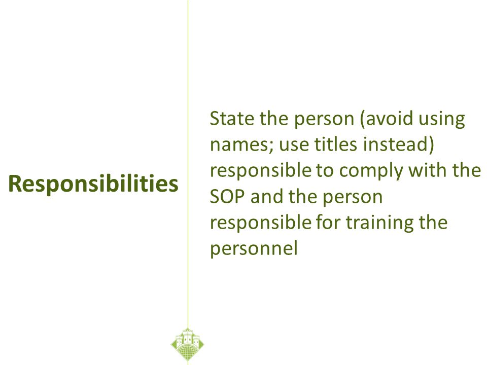 State the person (avoid using names; use titles instead) responsible to comply with the SOP and the person responsible for training the personnel Responsibilities