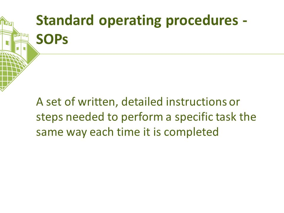 Standard operating procedures - SOPs A set of written, detailed instructions or steps needed to perform a specific task the same way each time it is completed