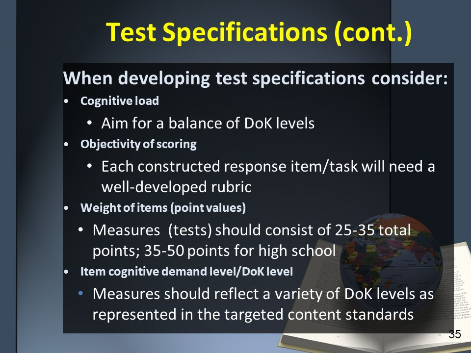 Test Specifications (cont.) When developing test specifications consider: Cognitive load Aim for a balance of DoK levels Objectivity of scoring Each constructed response item/task will need a well-developed rubric Weight of items (point values) Measures (tests) should consist of 25-35 total points; 35-50 points for high school Item cognitive demand level/DoK level Measures should reflect a variety of DoK levels as represented in the targeted content standards 35