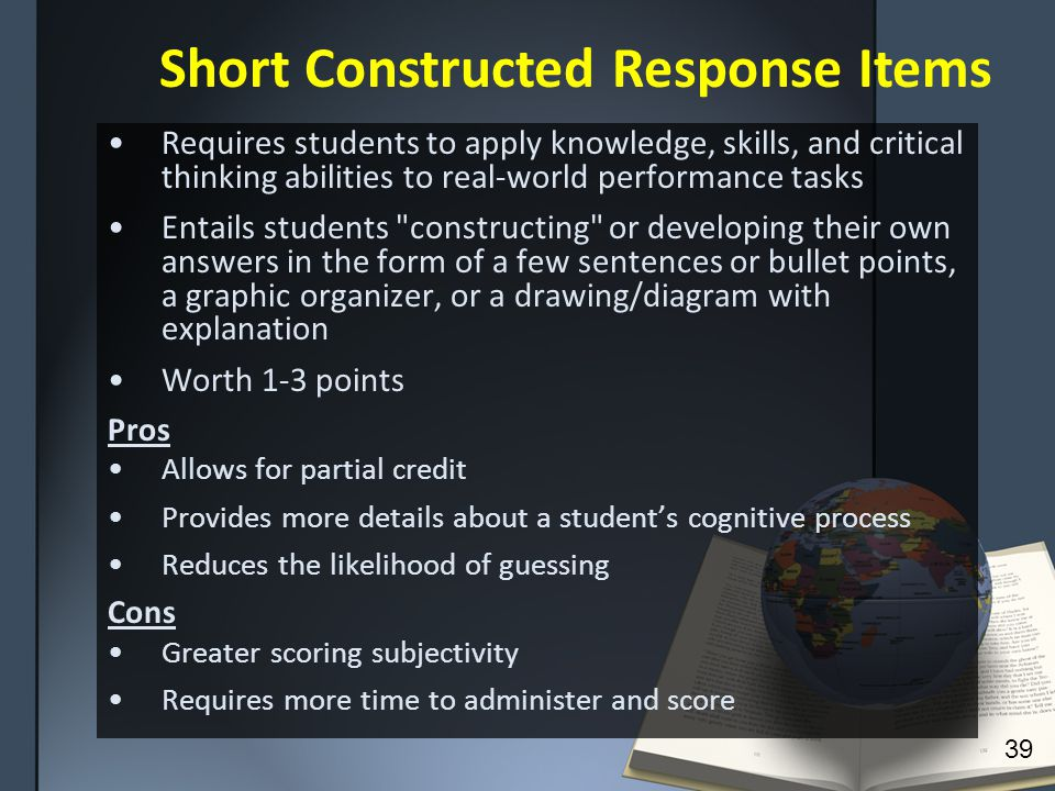 Requires students to apply knowledge, skills, and critical thinking abilities to real-world performance tasks Entails students constructing or developing their own answers in the form of a few sentences or bullet points, a graphic organizer, or a drawing/diagram with explanation Worth 1-3 points Pros Allows for partial credit Provides more details about a student's cognitive process Reduces the likelihood of guessing Cons Greater scoring subjectivity Requires more time to administer and score 39 Short Constructed Response Items