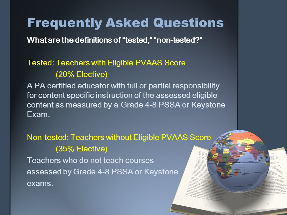 Frequently Asked Questions What are the definitions of tested, non-tested? Tested: Teachers with Eligible PVAAS Score (20% Elective) A PA certified educator with full or partial responsibility for content specific instruction of the assessed eligible content as measured by a Grade 4-8 PSSA or Keystone Exam.
