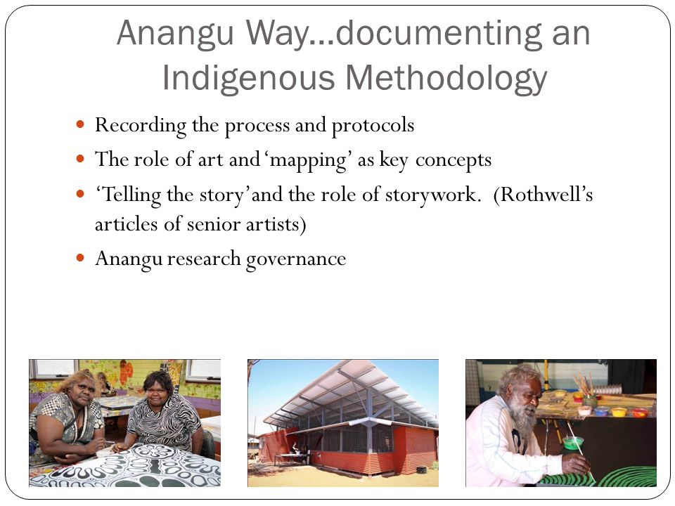 Anangu Way...documenting an Indigenous Methodology Recording the process and protocols The role of art and 'mapping' as key concepts 'Telling the story'and the role of storywork.