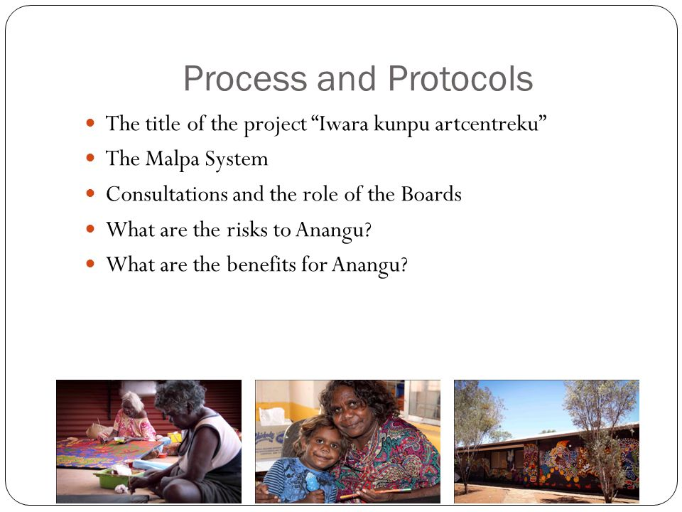Process and Protocols The title of the project Iwara kunpu artcentreku The Malpa System Consultations and the role of the Boards What are the risks to Anangu.