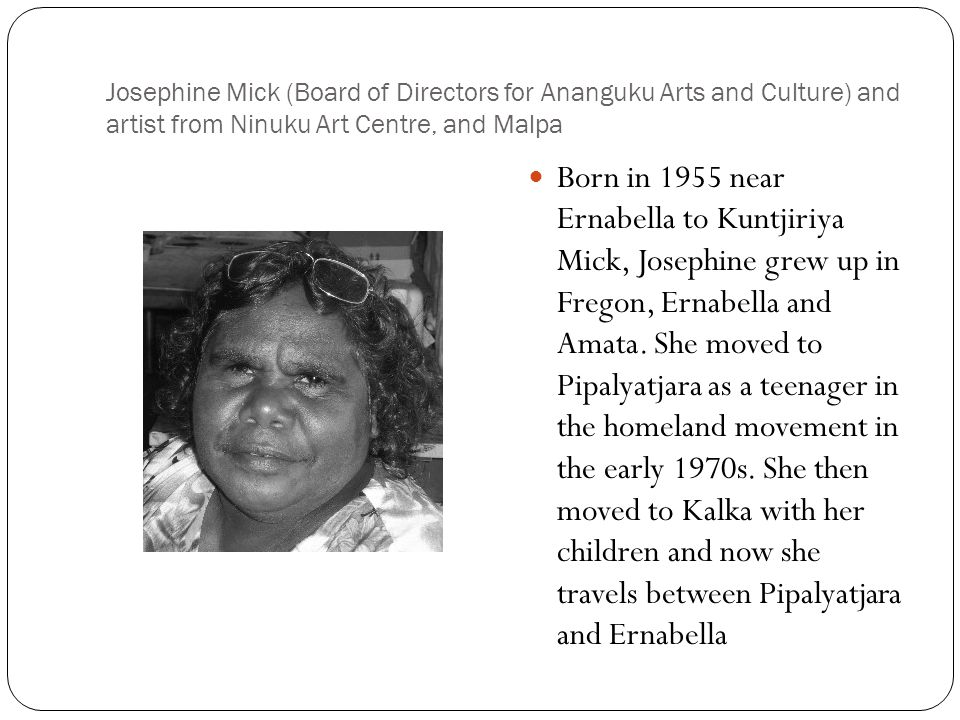 Josephine Mick (Board of Directors for Ananguku Arts and Culture) and artist from Ninuku Art Centre, and Malpa Born in 1955 near Ernabella to Kuntjiriya Mick, Josephine grew up in Fregon, Ernabella and Amata.