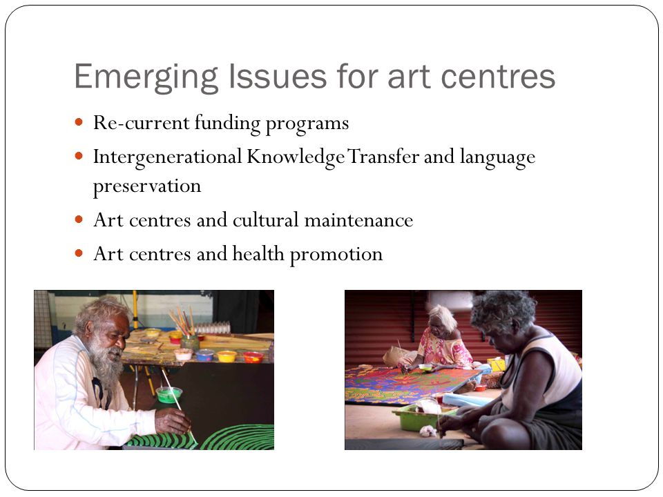 Emerging Issues for art centres Re-current funding programs Intergenerational Knowledge Transfer and language preservation Art centres and cultural maintenance Art centres and health promotion