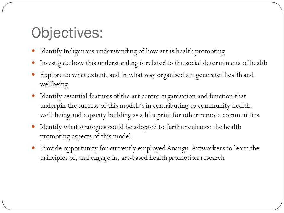 Objectives: Identify Indigenous understanding of how art is health promoting Investigate how this understanding is related to the social determinants of health Explore to what extent, and in what way organised art generates health and wellbeing Identify essential features of the art centre organisation and function that underpin the success of this model/s in contributing to community health, well-being and capacity building as a blueprint for other remote communities Identify what strategies could be adopted to further enhance the health promoting aspects of this model Provide opportunity for currently employed Anangu Artworkers to learn the principles of, and engage in, art-based health promotion research