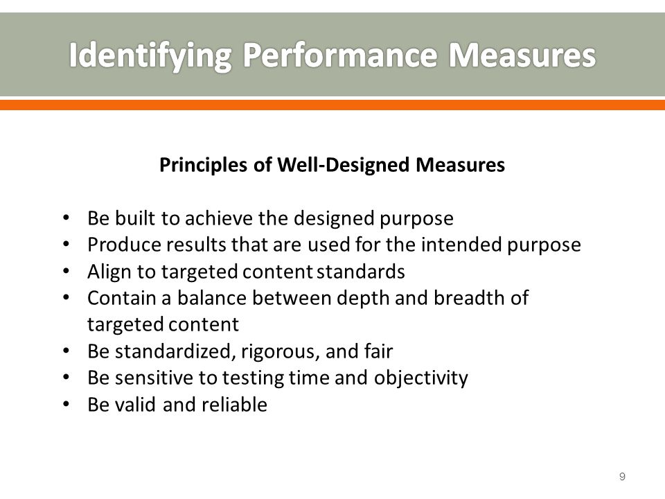 Principles of Well-Designed Measures Be built to achieve the designed purpose Produce results that are used for the intended purpose Align to targeted content standards Contain a balance between depth and breadth of targeted content Be standardized, rigorous, and fair Be sensitive to testing time and objectivity Be valid and reliable 9
