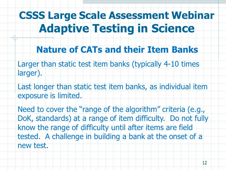 12 CSSS Large Scale Assessment Webinar Adaptive Testing in Science Nature of CATs and their Item Banks Larger than static test item banks (typically 4