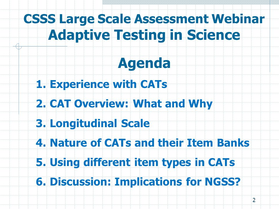 2 CSSS Large Scale Assessment Webinar Adaptive Testing in Science Agenda 1.Experience with CATs 2.CAT Overview: What and Why 3.Longitudinal Scale 4.Na