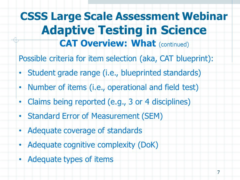 7 CSSS Large Scale Assessment Webinar Adaptive Testing in Science CAT Overview: What (continued) Possible criteria for item selection (aka, CAT bluepr