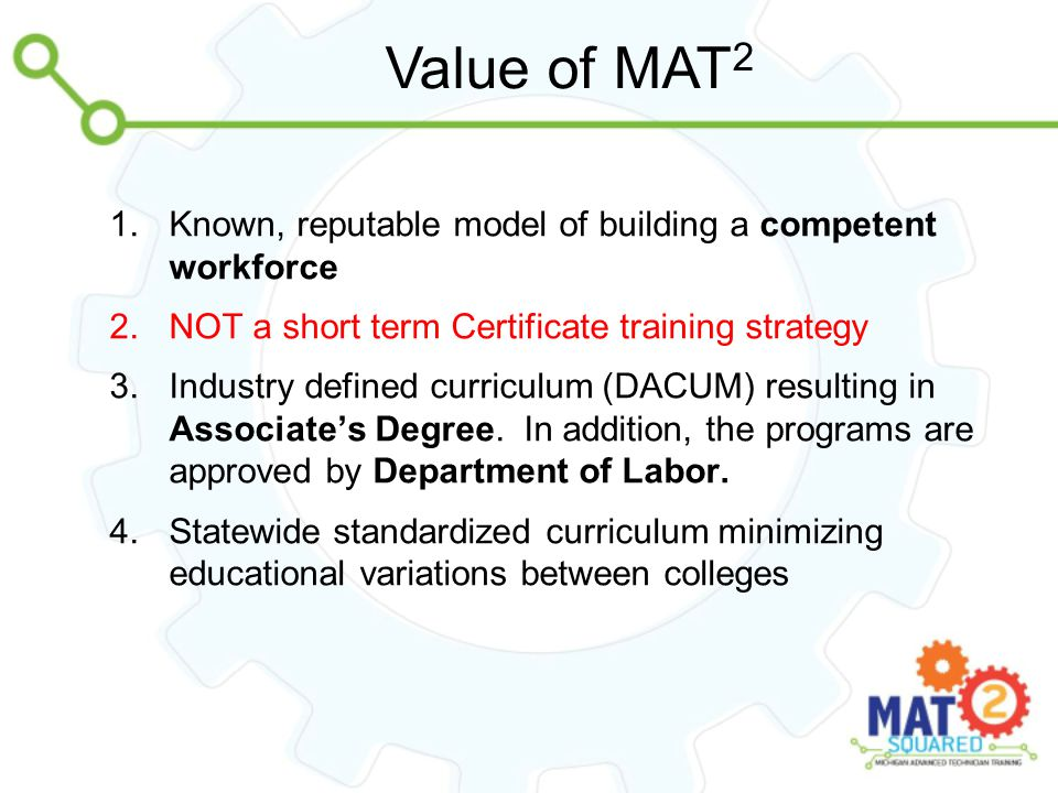 Value of MAT 2 1.Known, reputable model of building a competent workforce 2.NOT a short term Certificate training strategy 3.Industry defined curriculum (DACUM) resulting in Associate's Degree.