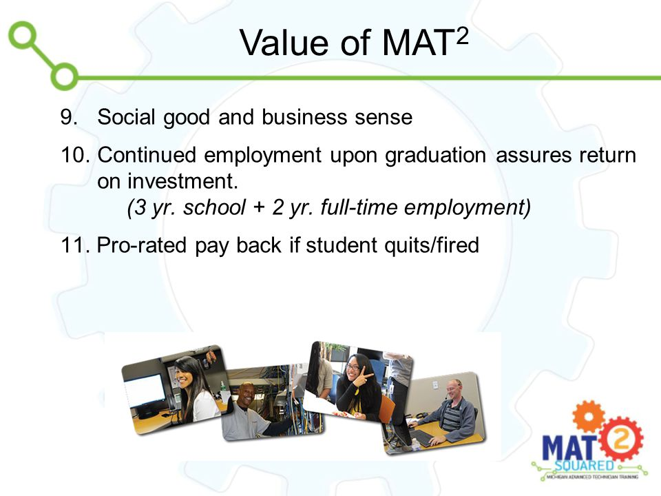 Value of MAT 2 9.Social good and business sense 10.Continued employment upon graduation assures return on investment. (3 yr. school + 2 yr. full-time