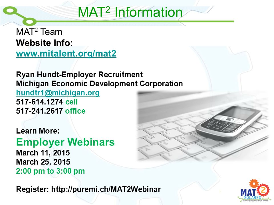 MAT 2 Information MAT 2 Team Website Info: www.mitalent.org/mat2 Ryan Hundt-Employer Recruitment Michigan Economic Development Corporation hundtr1@michigan.org 517-614.1274 cell 517-241.2617 office Learn More: Employer Webinars March 11, 2015 March 25, 2015 2:00 pm to 3:00 pm Register: http://puremi.ch/MAT2Webinar