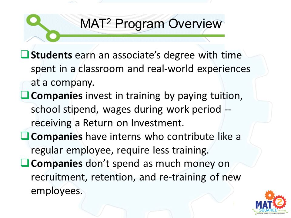 MAT 2 Program Overview  Students earn an associate's degree with time spent in a classroom and real-world experiences at a company.