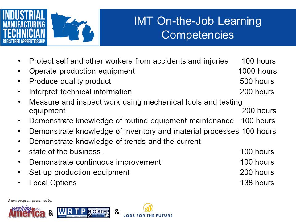 & IMT On-the-Job Learning Competencies Protect self and other workers from accidents and injuries 100 hours Operate production equipment 1000 hours Produce quality product 500 hours Interpret technical information 200 hours Measure and inspect work using mechanical tools and testing equipment 200 hours Demonstrate knowledge of routine equipment maintenance 100 hours Demonstrate knowledge of inventory and material processes 100 hours Demonstrate knowledge of trends and the current state of the business.