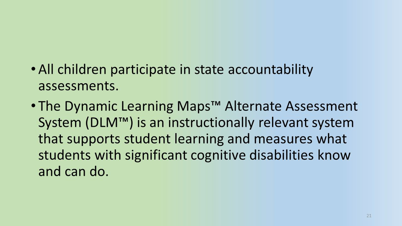 All children participate in state accountability assessments. The Dynamic Learning Maps™ Alternate Assessment System (DLM™) is an instructionally rele