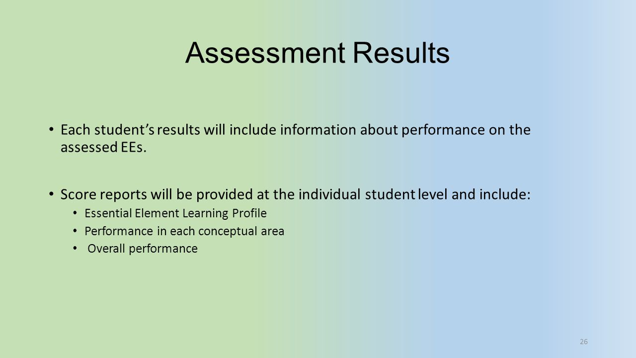 Assessment Results Each student's results will include information about performance on the assessed EEs. Score reports will be provided at the indivi