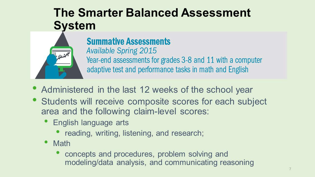 The Smarter Balanced Assessment System 7 Administered in the last 12 weeks of the school year Students will receive composite scores for each subject