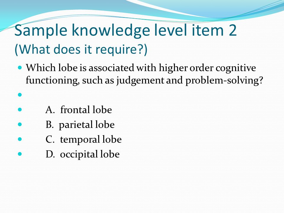 Sample knowledge level item 2 (What does it require ) Which lobe is associated with higher order cognitive functioning, such as judgement and problem-solving.