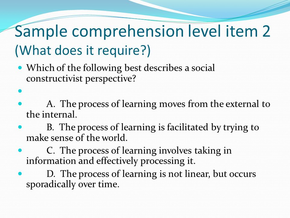 Sample comprehension level item 2 (What does it require ) Which of the following best describes a social constructivist perspective.
