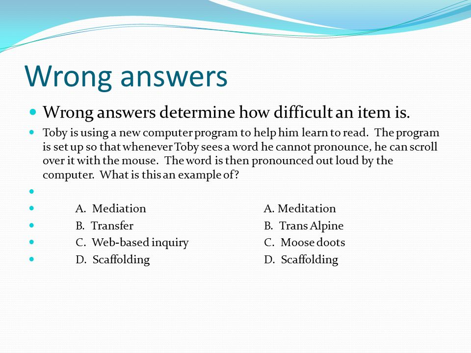 Wrong answers Wrong answers determine how difficult an item is.