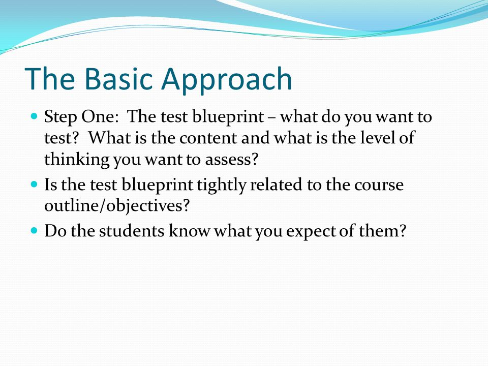 The Basic Approach Step One: The test blueprint – what do you want to test.