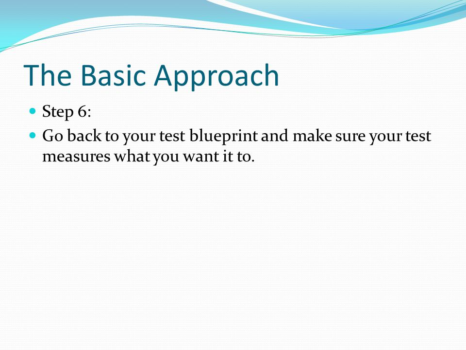 The Basic Approach Step 6: Go back to your test blueprint and make sure your test measures what you want it to.