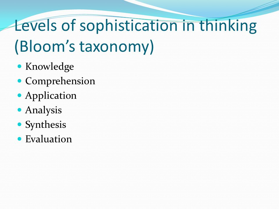Levels of sophistication in thinking (Bloom's taxonomy) Knowledge Comprehension Application Analysis Synthesis Evaluation