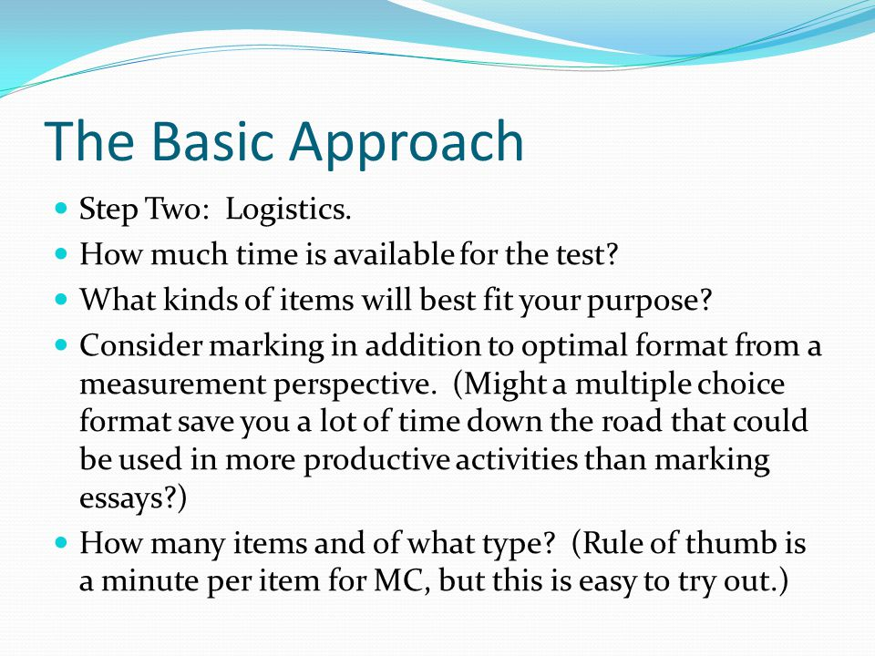 The Basic Approach Step Two: Logistics. How much time is available for the test.