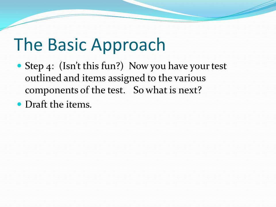 The Basic Approach Step 4: (Isn't this fun ) Now you have your test outlined and items assigned to the various components of the test.