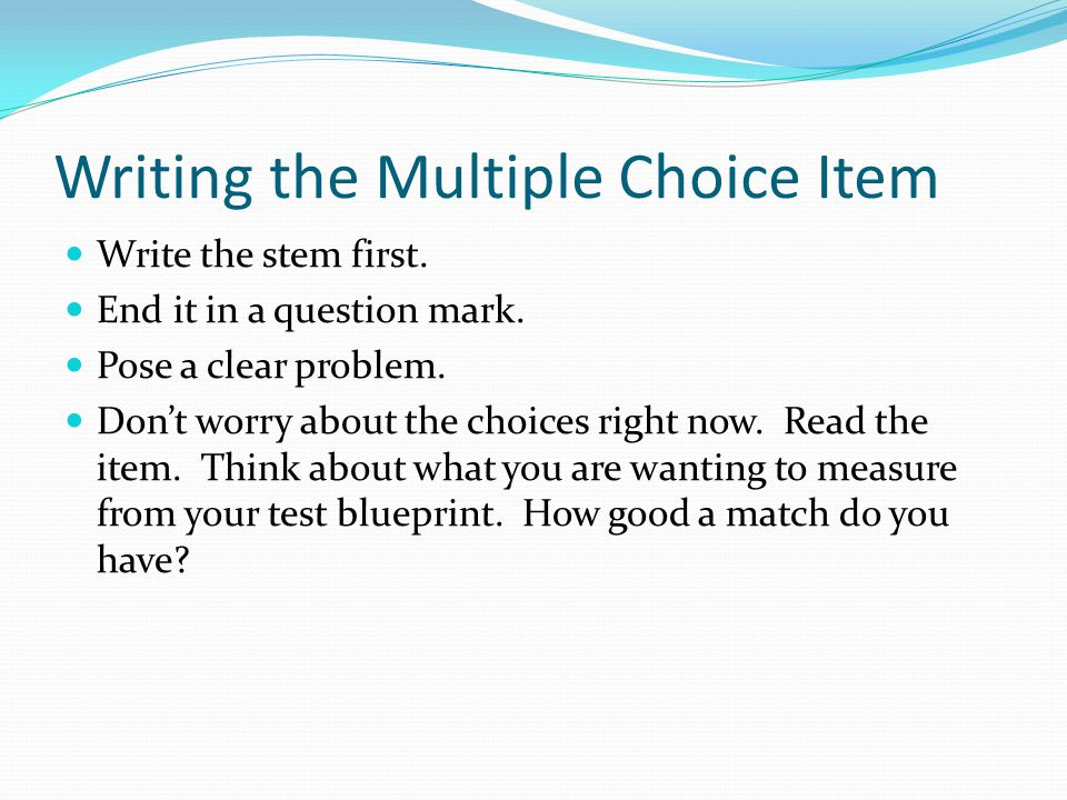 Writing the Multiple Choice Item Write the stem first.