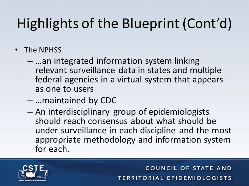 Highlights of the Blueprint (Cont'd) The NPHSS – …an integrated information system linking relevant surveillance data in states and multiple federal agencies in a virtual system that appears as one to users – …maintained by CDC – An interdisciplinary group of epidemiologists should reach consensus about what should be under surveillance in each discipline and the most appropriate methodology and information system for each.