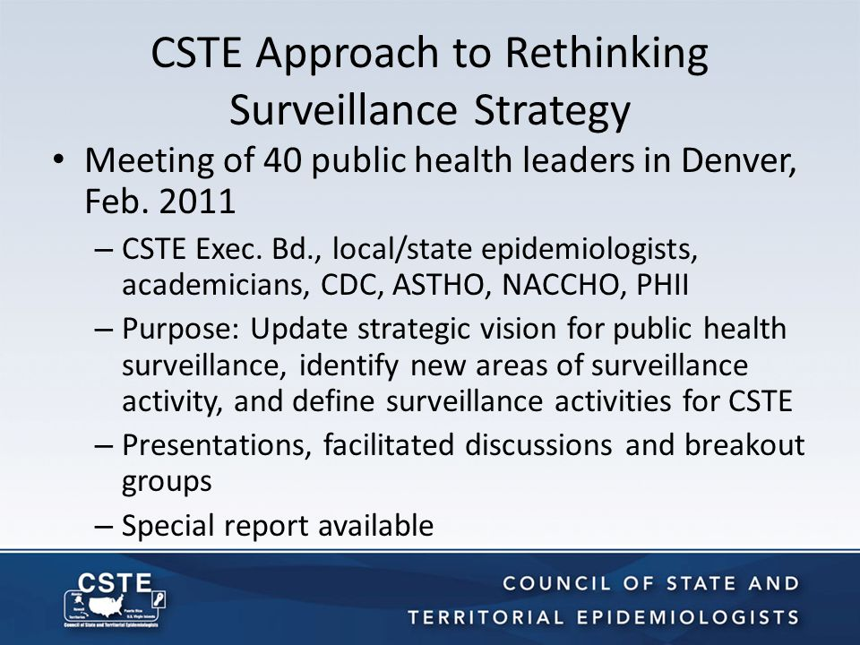 CSTE Approach to Rethinking Surveillance Strategy (Cont'd) Ongoing discussions – CSTE surveillance committee calls – Position statement preparation Sunday's Pre-conference Workshop – About 100 participants Goal: a white paper describing updated guiding principles and recommendations for surveillance