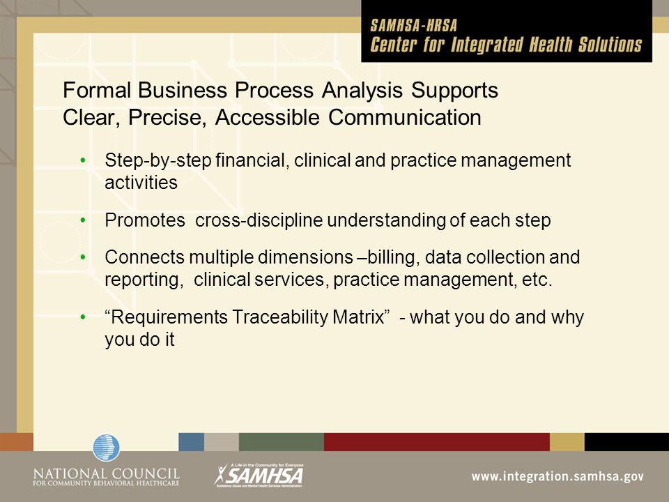 Formal Business Process Analysis Supports Clear, Precise, Accessible Communication Step-by-step financial, clinical and practice management activities Promotes cross-discipline understanding of each step Connects multiple dimensions –billing, data collection and reporting, clinical services, practice management, etc.