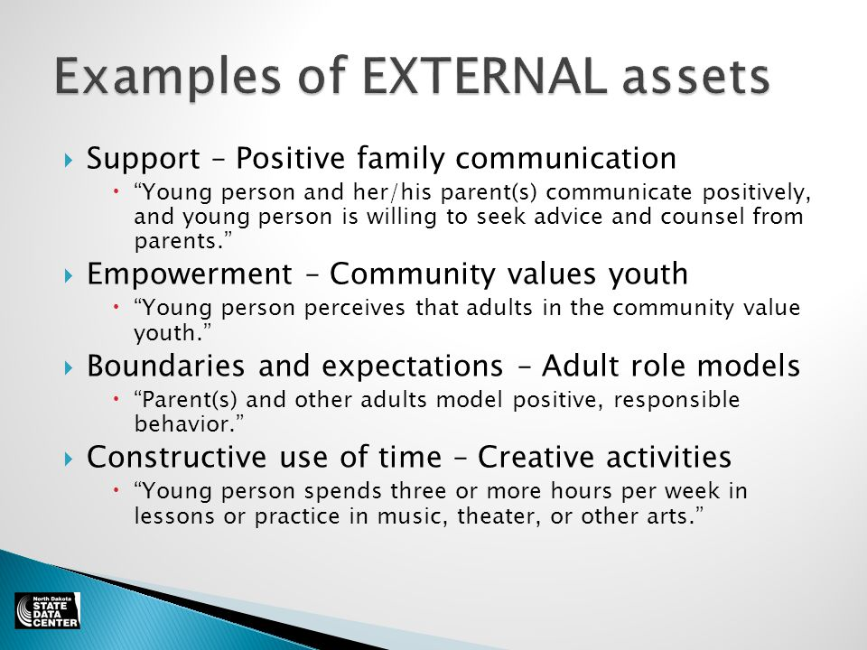  Support – Positive family communication  Young person and her/his parent(s) communicate positively, and young person is willing to seek advice and counsel from parents.  Empowerment – Community values youth  Young person perceives that adults in the community value youth.  Boundaries and expectations – Adult role models  Parent(s) and other adults model positive, responsible behavior.  Constructive use of time – Creative activities  Young person spends three or more hours per week in lessons or practice in music, theater, or other arts.