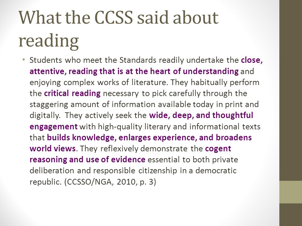 What the CCSS said about reading Students who meet the Standards readily undertake the close, attentive, reading that is at the heart of understanding and enjoying complex works of literature.