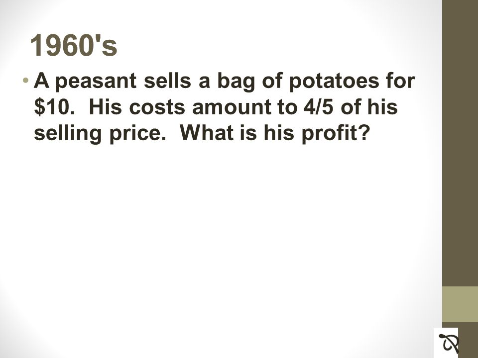 1960 s A peasant sells a bag of potatoes for $10. His costs amount to 4/5 of his selling price.